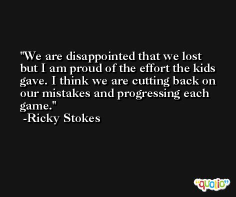 We are disappointed that we lost but I am proud of the effort the kids gave. I think we are cutting back on our mistakes and progressing each game. -Ricky Stokes
