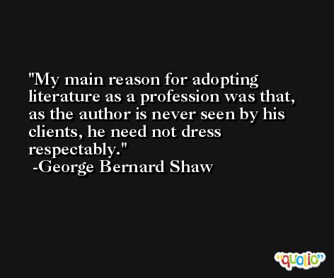 My main reason for adopting literature as a profession was that, as the author is never seen by his clients, he need not dress respectably. -George Bernard Shaw