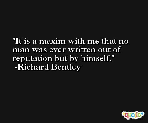 It is a maxim with me that no man was ever written out of reputation but by himself. -Richard Bentley