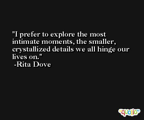 I prefer to explore the most intimate moments, the smaller, crystallized details we all hinge our lives on. -Rita Dove