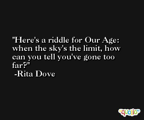 Here's a riddle for Our Age: when the sky's the limit, how can you tell you've gone too far? -Rita Dove