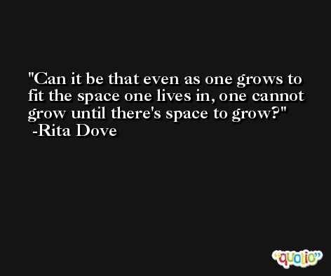 Can it be that even as one grows to fit the space one lives in, one cannot grow until there's space to grow? -Rita Dove