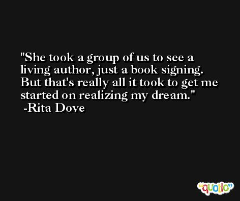 She took a group of us to see a living author, just a book signing. But that's really all it took to get me started on realizing my dream. -Rita Dove