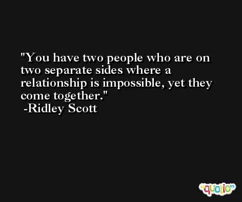You have two people who are on two separate sides where a relationship is impossible, yet they come together. -Ridley Scott