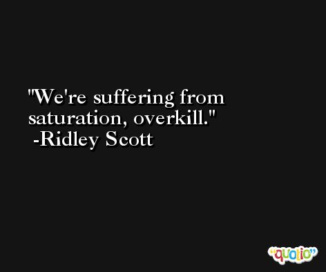 We're suffering from saturation, overkill. -Ridley Scott