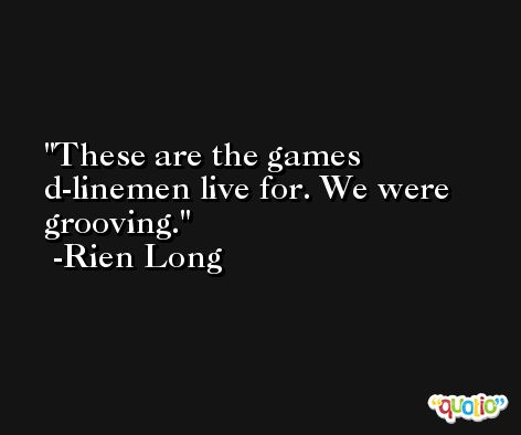 These are the games d-linemen live for. We were grooving. -Rien Long