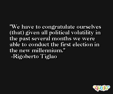 We have to congratulate ourselves (that) given all political volatility in the past several months we were able to conduct the first election in the new millennium. -Rigoberto Tiglao