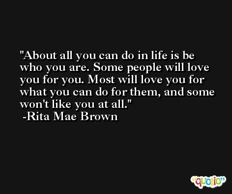 About all you can do in life is be who you are. Some people will love you for you. Most will love you for what you can do for them, and some won't like you at all. -Rita Mae Brown