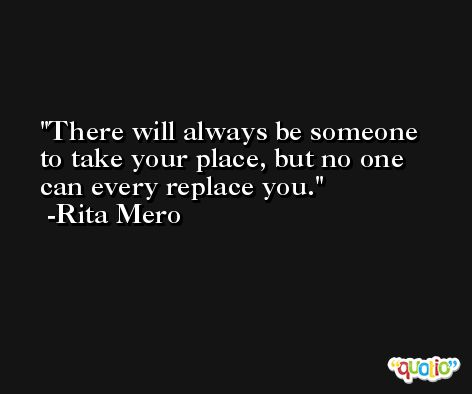 There will always be someone to take your place, but no one can every replace you. -Rita Mero