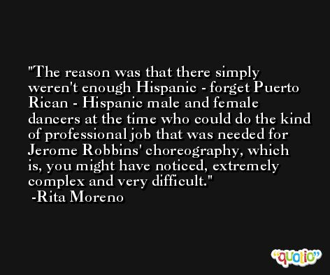 The reason was that there simply weren't enough Hispanic - forget Puerto Rican - Hispanic male and female dancers at the time who could do the kind of professional job that was needed for Jerome Robbins' choreography, which is, you might have noticed, extremely complex and very difficult. -Rita Moreno