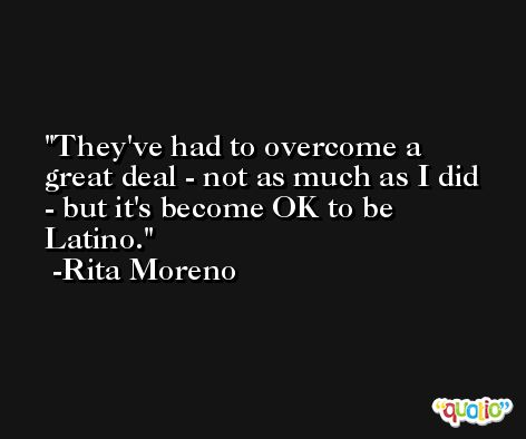 They've had to overcome a great deal - not as much as I did - but it's become OK to be Latino. -Rita Moreno