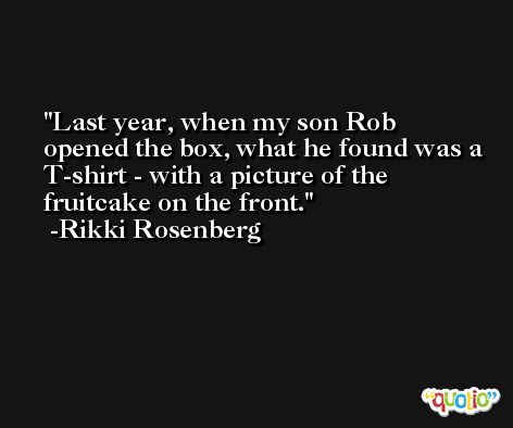 Last year, when my son Rob opened the box, what he found was a T-shirt - with a picture of the fruitcake on the front. -Rikki Rosenberg