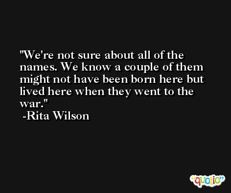 We're not sure about all of the names. We know a couple of them might not have been born here but lived here when they went to the war. -Rita Wilson