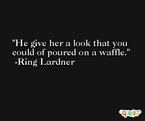 He give her a look that you could of poured on a waffle. -Ring Lardner