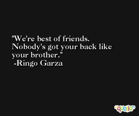 We're best of friends. Nobody's got your back like your brother. -Ringo Garza