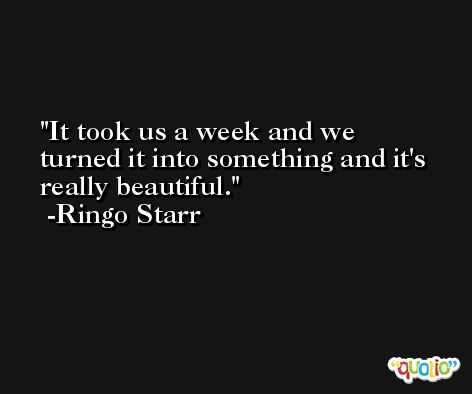 It took us a week and we turned it into something and it's really beautiful. -Ringo Starr