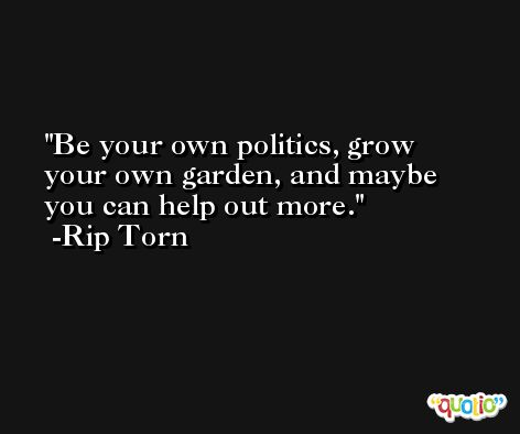 Be your own politics, grow your own garden, and maybe you can help out more. -Rip Torn