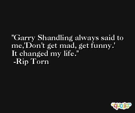 Garry Shandling always said to me,'Don't get mad, get funny.' It changed my life. -Rip Torn