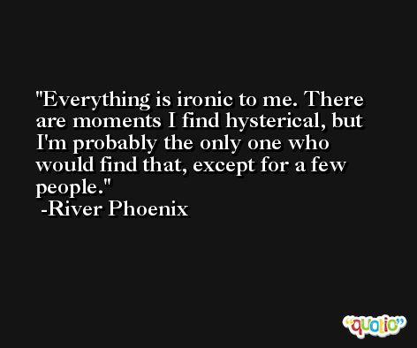 Everything is ironic to me. There are moments I find hysterical, but I'm probably the only one who would find that, except for a few people. -River Phoenix
