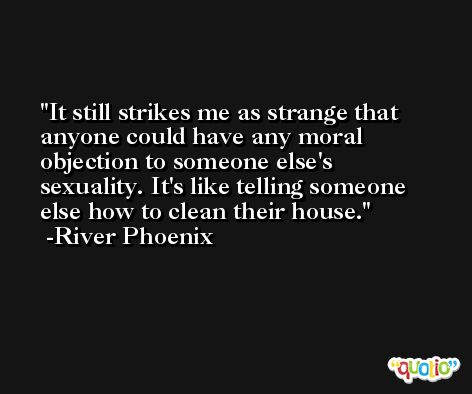 It still strikes me as strange that anyone could have any moral objection to someone else's sexuality. It's like telling someone else how to clean their house. -River Phoenix