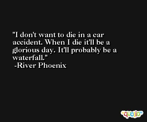 I don't want to die in a car accident. When I die it'll be a glorious day. It'll probably be a waterfall. -River Phoenix