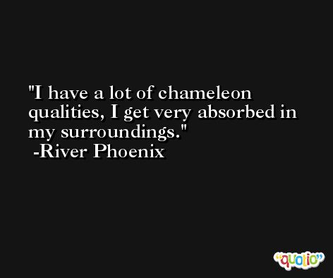 I have a lot of chameleon qualities, I get very absorbed in my surroundings. -River Phoenix