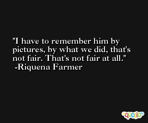 I have to remember him by pictures, by what we did, that's not fair. That's not fair at all. -Riquena Farmer