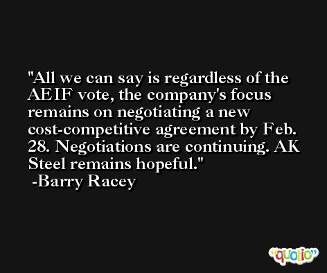 All we can say is regardless of the AEIF vote, the company's focus remains on negotiating a new cost-competitive agreement by Feb. 28. Negotiations are continuing. AK Steel remains hopeful. -Barry Racey