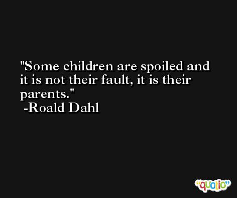 Some children are spoiled and it is not their fault, it is their parents. -Roald Dahl