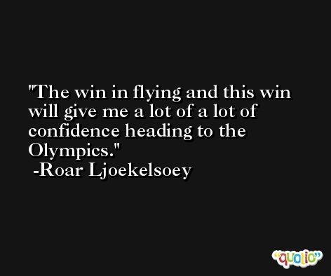 The win in flying and this win will give me a lot of a lot of confidence heading to the Olympics. -Roar Ljoekelsoey