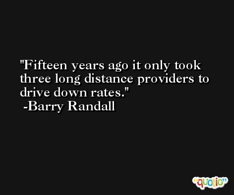 Fifteen years ago it only took three long distance providers to drive down rates. -Barry Randall
