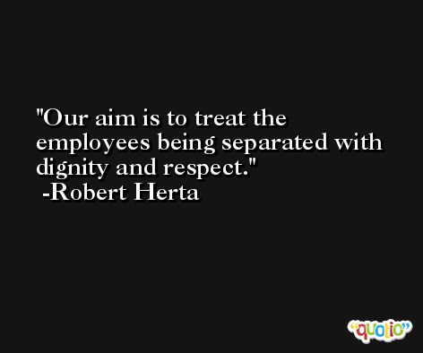 Our aim is to treat the employees being separated with dignity and respect. -Robert Herta