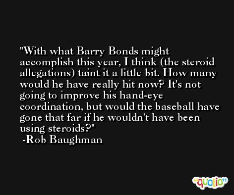With what Barry Bonds might accomplish this year, I think (the steroid allegations) taint it a little bit. How many would he have really hit now? It's not going to improve his hand-eye coordination, but would the baseball have gone that far if he wouldn't have been using steroids? -Rob Baughman