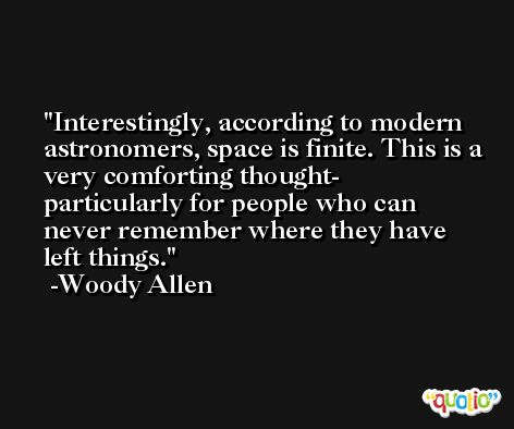 Interestingly, according to modern astronomers, space is finite. This is a very comforting thought- particularly for people who can never remember where they have left things. -Woody Allen