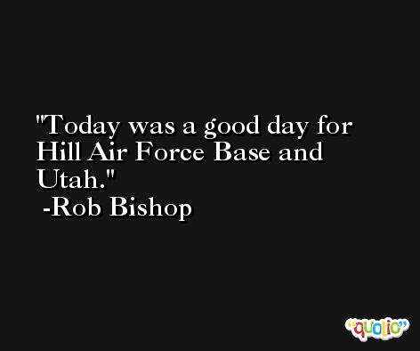 Today was a good day for Hill Air Force Base and Utah. -Rob Bishop