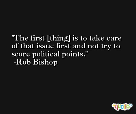 The first [thing] is to take care of that issue first and not try to score political points. -Rob Bishop