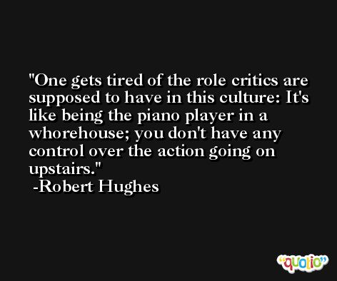 One gets tired of the role critics are supposed to have in this culture: It's like being the piano player in a whorehouse; you don't have any control over the action going on upstairs. -Robert Hughes