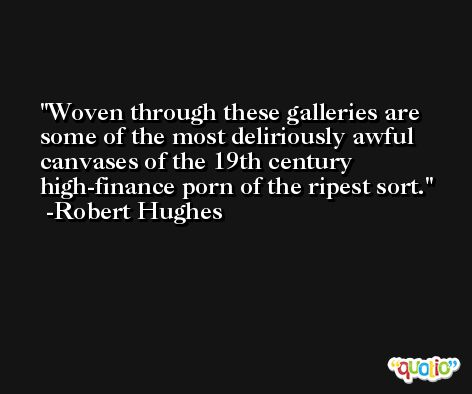Woven through these galleries are some of the most deliriously awful canvases of the 19th century high-finance porn of the ripest sort. -Robert Hughes