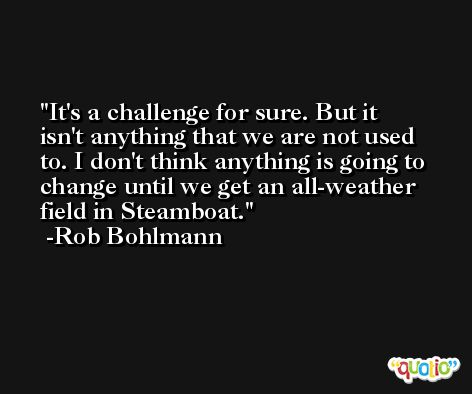 It's a challenge for sure. But it isn't anything that we are not used to. I don't think anything is going to change until we get an all-weather field in Steamboat. -Rob Bohlmann