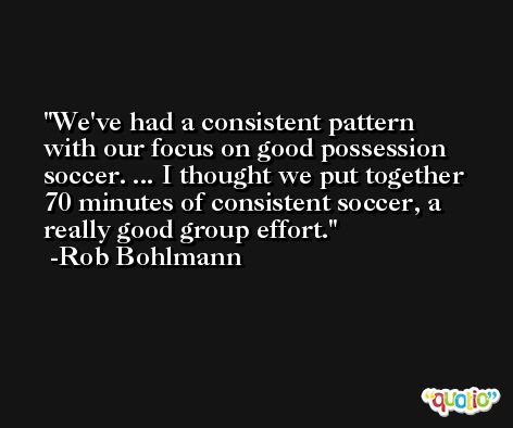 We've had a consistent pattern with our focus on good possession soccer. ... I thought we put together 70 minutes of consistent soccer, a really good group effort. -Rob Bohlmann