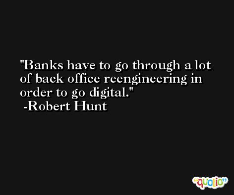 Banks have to go through a lot of back office reengineering in order to go digital. -Robert Hunt