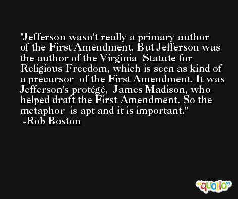 Jefferson wasn't really a primary author  of the First Amendment. But Jefferson was the author of the Virginia  Statute for Religious Freedom, which is seen as kind of a precursor  of the First Amendment. It was Jefferson's protégé,  James Madison, who helped draft the First Amendment. So the metaphor  is apt and it is important. -Rob Boston
