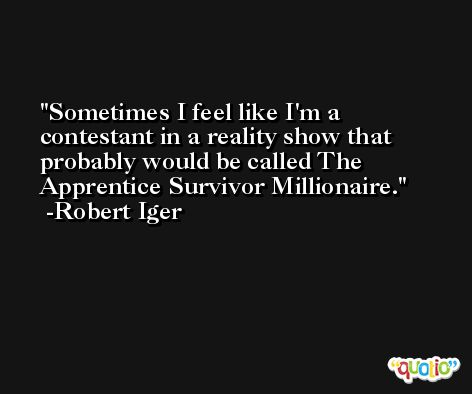 Sometimes I feel like I'm a contestant in a reality show that probably would be called The Apprentice Survivor Millionaire. -Robert Iger