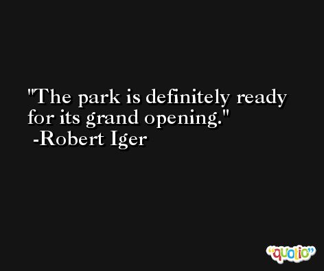 The park is definitely ready for its grand opening. -Robert Iger