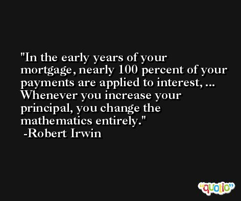In the early years of your mortgage, nearly 100 percent of your payments are applied to interest, ... Whenever you increase your principal, you change the mathematics entirely. -Robert Irwin