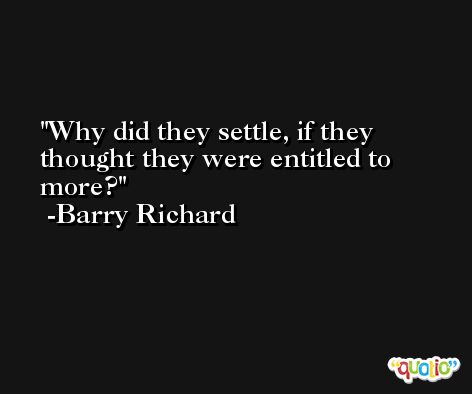 Why did they settle, if they thought they were entitled to more? -Barry Richard