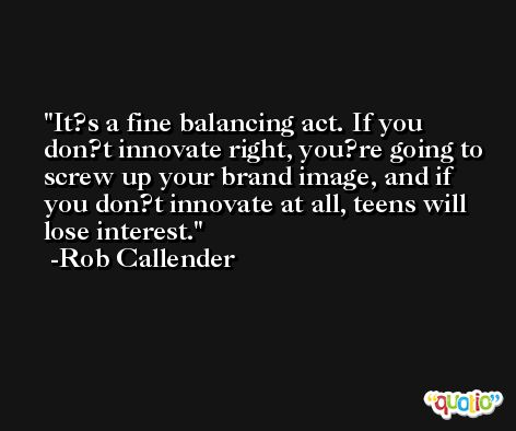 It?s a fine balancing act. If you don?t innovate right, you?re going to screw up your brand image, and if you don?t innovate at all, teens will lose interest. -Rob Callender
