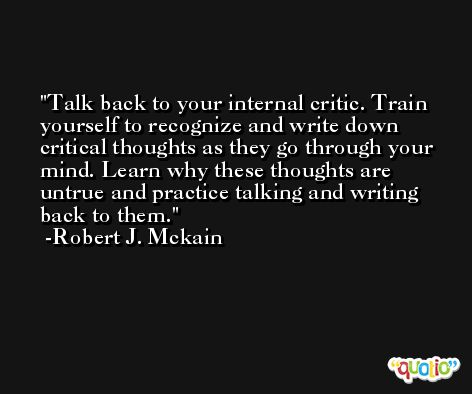 Talk back to your internal critic. Train yourself to recognize and write down critical thoughts as they go through your mind. Learn why these thoughts are untrue and practice talking and writing back to them. -Robert J. Mckain