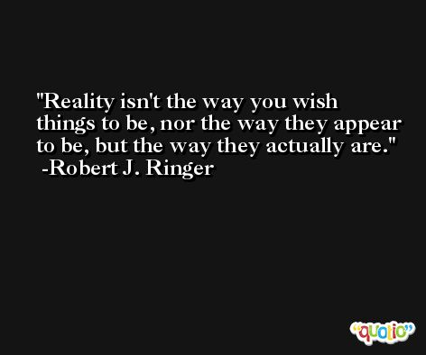 Reality isn't the way you wish things to be, nor the way they appear to be, but the way they actually are. -Robert J. Ringer