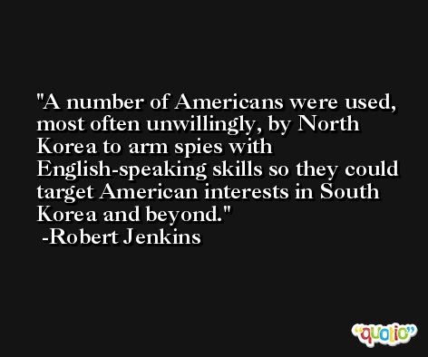 A number of Americans were used, most often unwillingly, by North Korea to arm spies with English-speaking skills so they could target American interests in South Korea and beyond. -Robert Jenkins